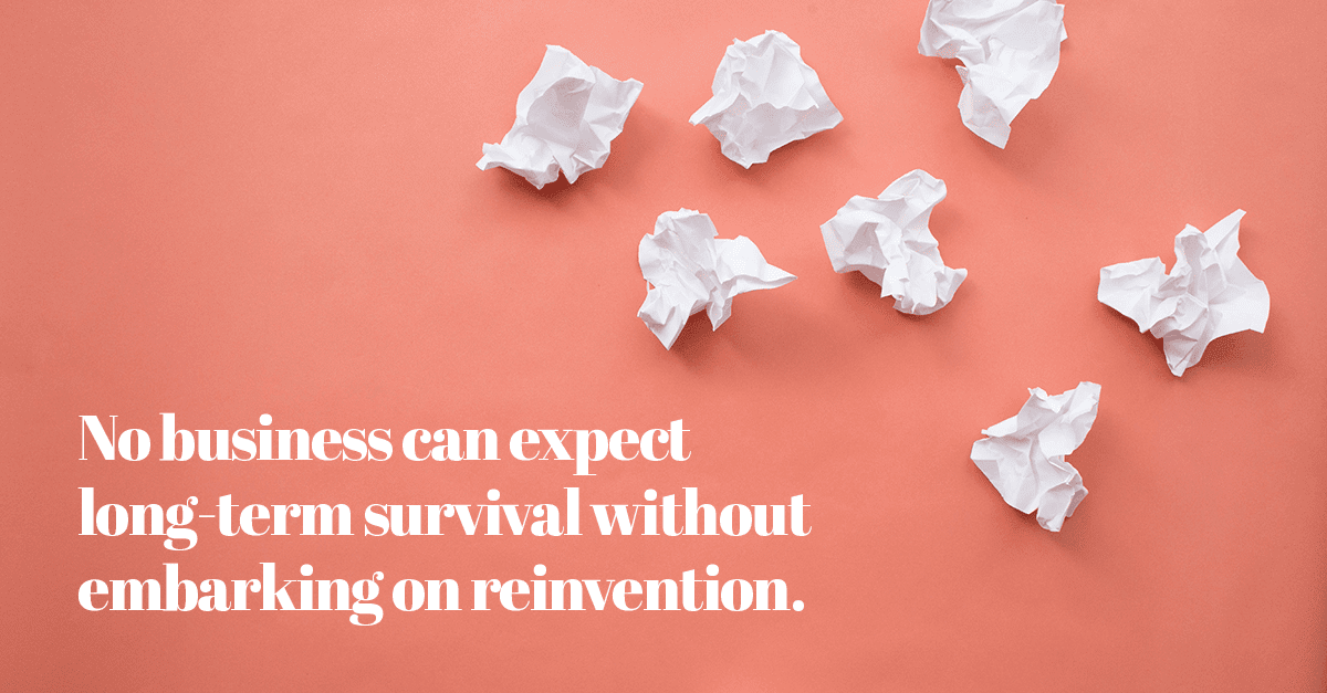 No business can expect long-term survival without embarking on reinvention.