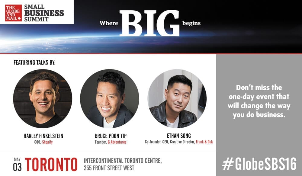 The Globe and Mail Small Business Summit - Where big begins. Featuring talks by Harley Finkelstein, COO, Shopify, Bruce Poon Tip, Founder, G Adventures, and Ethan Song, Co-founder, CEO and Creative Director, Frank and Oak. May 3, Toronto, Intercontinental Toronto Centre, 255 Front Street West. Don't miss the one-day event that will change the way you do business. #GlobeSBS16