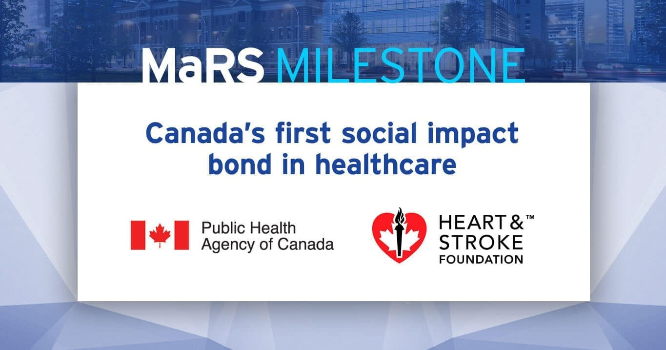 MaRS Milestone: Canada's first social impact bond in healthcare. Public Health Agency of Canada, Heart & Stroke Foundation