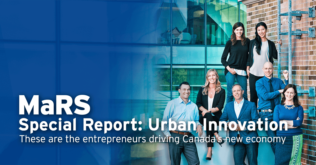 MaRS Special Report: Urban Innovation. These are the entrepreneurs driving Canada's new economy.
