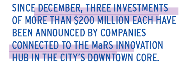 Since December, three investments of more than $200 million each have been announced by companies connected to the MaRS innovation hub in the city's downtown core.