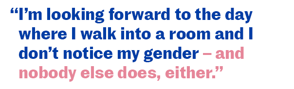 I'm looking forward to the day where I walk into a room and I don't notice my gender - and nobody else does, either.