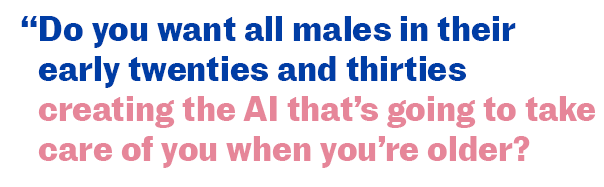 Do you want all males in their early twenties and thirties creating the AI that's going to take care of you when you're older?