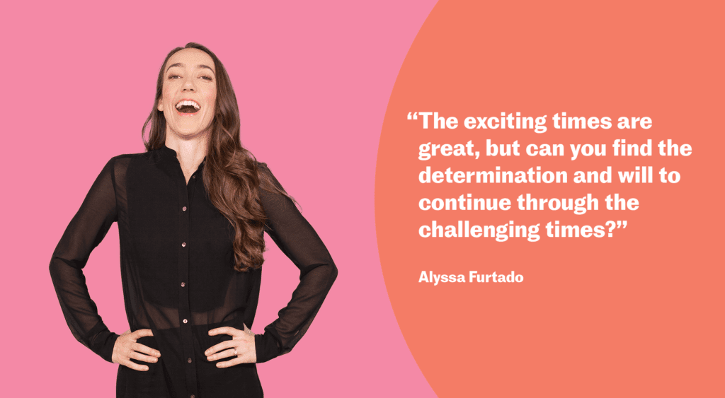 """The exciting times are great, but can you find the determination and will to continue through the challenging times?"" Alyssa Furtado"