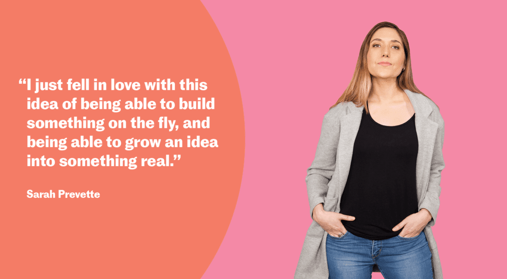 """I just fell in love with this idea of being able to build something on the fly, and being able to grow an idea into something real."" Sarah Prevette"