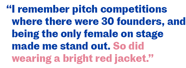 """I remember pitch competitions where there were 30 founders, and being the only female on stage made me stand out. So did wearing a bright red jacket."""