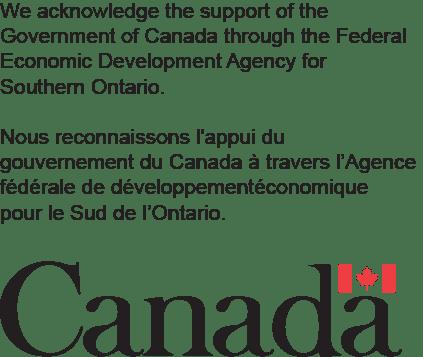 We acknowledge the support of the Government of Canada through the Federal Economic Development Agency for Southern Ontario. Nous reconnaissons l'appui du gouvernement du Canada à travers l'Agence fédérale de développement économique pour le Sud de l'Ontario.